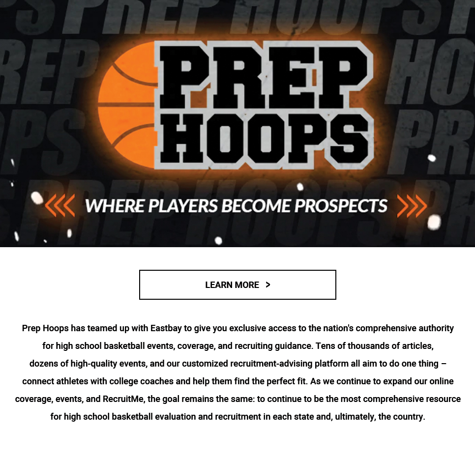 Prep Hoops has teamed up with Eastbay to give you exclusive access to the nation's comprehensive authority for high school basketball events, coverage, and recruiting guidance.